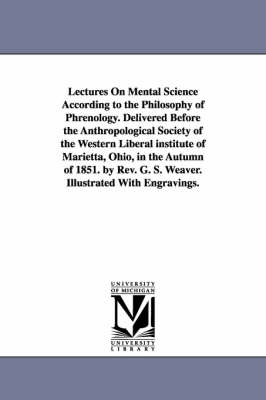 Lectures on Mental Science According to the Philosophy of Phrenology. Delivered Before the Anthropological Society of the Western Liberal Institute of Marietta, Ohio, in the Autumn of 1851. by REV. G. S. Weaver. Illustrated with Engravings.