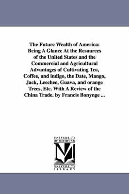 The Future Wealth of America: Being a Glance at the Resources of the United States and the Commercial and Agricultural Advantages of Cultivating Tea, Coffee, and Indigo, the Date, Mango, Jack, Leechee, Guava, and Orange Trees, Etc. with a Review of the Ch