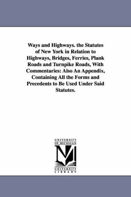 Ways and Highways. the Statutes of New York in Relation to Highways, Bridges, Ferries, Plank Roads and Turnpike Roads, with Commentaries: Also an Appendix, Containing All the Forms and Precedents to Be Used Under Said Statutes.