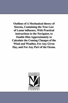 Outlines of a Mechanical Theory of Storms, Containing the True Law of Lunar Influence, with Practical Instructions to the Navigator, to Enable Him Approximately to Calculate the Coming Changes of the Wind and Weather, for Any Given Day, and for Any Part o