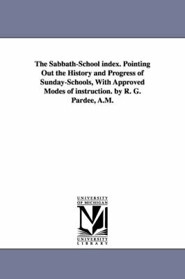 The Sabbath-School Index. Pointing Out the History and Progress of Sunday-Schools, with Approved Modes of Instruction. by R. G. Pardee, A.M.