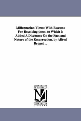 Millennarian Views: With Reasons for Receiving Them. to Which Is Added a Discourse on the Fact and Nature of the Resurrection. by Alfred Bryant ...