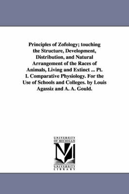 Principles of Zofology; Touching the Structure, Development, Distribution, and Natural Arrangement of the Races of Animals, Living and Extinct ... PT. I. Comparative Physiology. for the Use of Schools and Colleges. by Louis Agassiz and A. A. Gould.