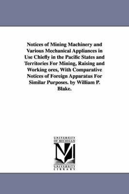 Notices of Mining Machinery and Various Mechanical Appliances in Use Chiefly in the Pacific States and Territories for Mining, Raising and Working Ores, with Comparative Notices of Foreign Apparatus for Similar Purposes. by William P. Blake.