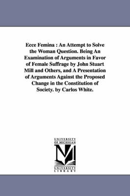 Ecce Femina: An Attempt to Solve the Woman Question. Being an Examination of Arguments in Favor of Female Suffrage by John Stuart Mill and Others, and a Presentation of Arguments Against the Proposed Change in the Constitution of Society. by Carlos White.