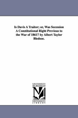 Is Davis a Traitor; Or, Was Secession a Constitutional Right Previous to the War of 1861? by Albert Taylor Bledsoe.