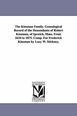 The Kinsman Family. Genealogical Record of the Descendants of Robert Kinsman, of Ipswich, Mass. from 1634 to 1875. Comp. for Frederick Kinsman by Lucy W. Stickney.