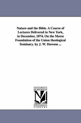 Nature and the Bible. a Course of Lectures Delivered in New York, in December, 1874, on the Morse Foundation of the Union Theological Seminary. by J. W. Dawson ...