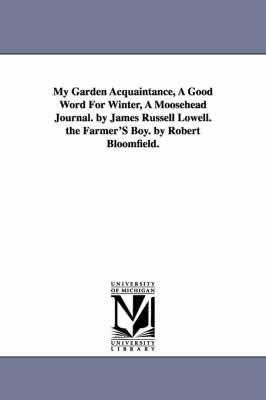 My Garden Acquaintance, a Good Word for Winter, a Moosehead Journal. by James Russell Lowell. the Farmer's Boy. by Robert Bloomfield.