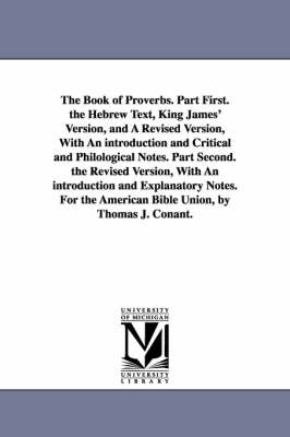 The Book of Proverbs. Part First. the Hebrew Text, King James' Version, and a Revised Version, with an Introduction and Critical and Philological Notes. Part Second. the Revised Version, with an Introduction and Explanatory Notes. for the American Bible U