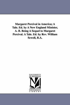Margaret Percival in America; A Tale. Ed. by a New England Minister, A. B. Being a Sequel to Margaret Percival. a Tale. Ed. by REV. William Sewell, B.A.