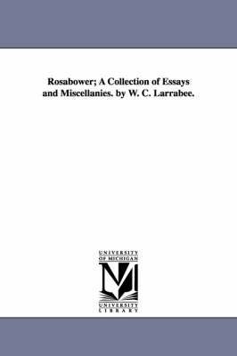 Rosabower; A Collection of Essays and Miscellanies. by W. C. Larrabee.