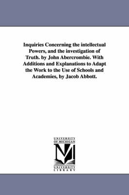 Inquiries Concerning the Intellectual Powers, and the Investigation of Truth. by John Abercrombie. with Additions and Explanations to Adapt the Work to the Use of Schools and Academies, by Jacob Abbott.