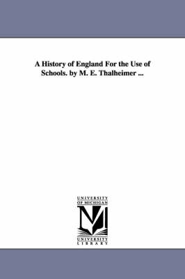A History of England for the Use of Schools. by M. E. Thalheimer ...