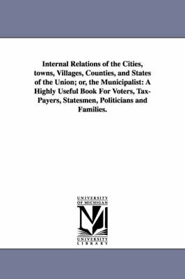 Internal Relations of the Cities, Towns, Villages, Counties, and States of the Union; Or, the Municipalist: A Highly Useful Book for Voters, Tax-Payers, Statesmen, Politicians and Families.