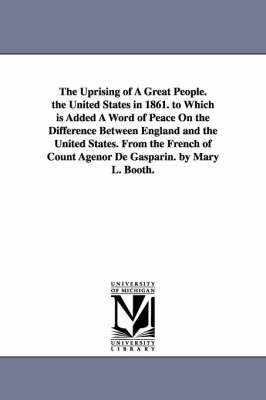 The Uprising of a Great People. the United States in 1861. to Which Is Added a Word of Peace on the Difference Between England and the United States.
