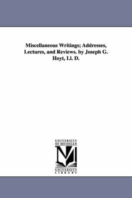 Miscellaneous Writings; Addresses, Lectures, and Reviews. by Joseph G. Hoyt, LL. D.