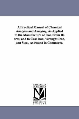 A Practical Manual of Chemical Analysis and Assaying, as Applied to the Manufacture of Iron from Its Ores, and to Cast Iron, Wrought Iron, and Steel, as Found in Commerce.