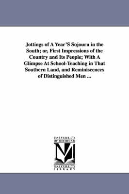 Jottings of a Year's Sojourn in the South; Or, First Impressions of the Country and Its People; With a Glimpse at School-Teaching in That Southern Land, and Reminiscences of Distinguished Men ...