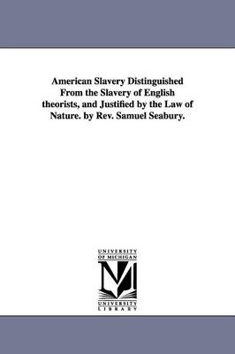American Slavery Distinguished from the Slavery of English Theorists, and Justified by the Law of Nature. by REV. Samuel Seabury.