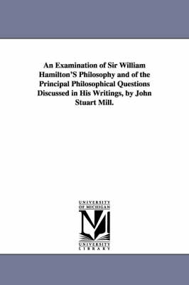 An Examination of Sir William Hamilton's Philosophy and of the Principal Philosophical Questions Discussed in His Writings, by John Stuart Mill.
