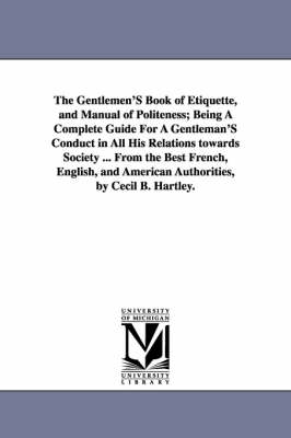 The Gentlemen's Book of Etiquette, and Manual of Politeness; Being a Complete Guide for a Gentleman's Conduct in All His Relations Towards Society ... from the Best French, English, and American Authorities, by Cecil B. Hartley.