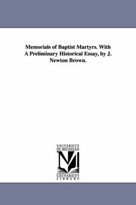 Memorials of Baptist Martyrs. with a Preliminary Historical Essay, by J. Newton Brown.