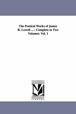 The Poetical Works of James R. Lowell ...: Complete in Two Volumes. Vol. 1