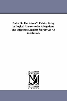 Notes on Uncle Tom's Cabin: Being a Logical Answer to Its Allegations and Inferences Against Slavery as an Institution.