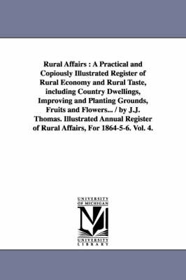 Rural Affairs: A Practical and Copiously Illustrated Register of Rural Economy and Rural Taste, Including Country Dwellings, Improving and Planting Grounds, Fruits and Flowers... / By J.J. Thomas. Illustrated Annual Register of Rural Affairs, for 1864-5-6