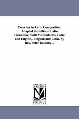 Exercises in Latin Composition, Adapted to Bullions' Latin Grammar; With Vocabularies, Latin and English, --English and Latin. by REV. Peter Bullions ...
