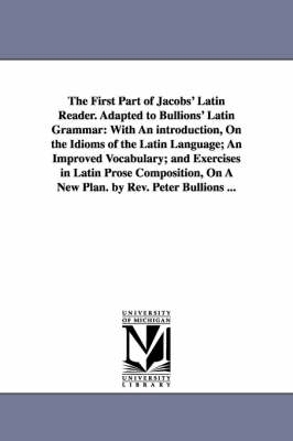 The First Part of Jacobs' Latin Reader. Adapted to Bullions' Latin Grammar: With an Introduction, on the Idioms of the Latin Language; An Improved Vocabulary; And Exercises in Latin Prose Composition, on a New Plan. by REV. Peter Bullions ...