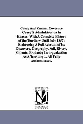 Geary and Kansas. Governor Geary's Administration in Kansas: With a Complete History of the Territory Until July 1857: Embracing a Full Account of Its Discovery, Geography, Soil, Rivers, Climate, Products; Its Organization as a Territory ... All Fully Aut