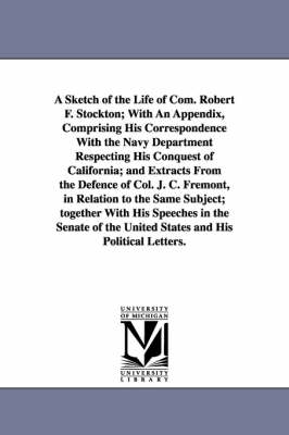 A Sketch of the Life of Com. Robert F. Stockton; With an Appendix, Comprising His Correspondence with the Navy Department Respecting His Conquest of California; And Extracts from the Defence of Col. J. C. Fremont, in Relation to the Same Subject; Together
