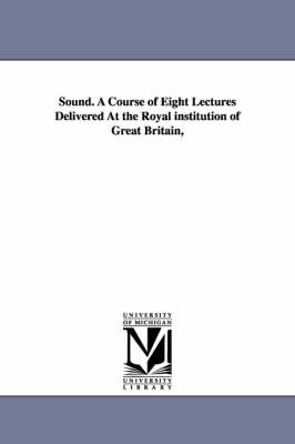 Sound. a Course of Eight Lectures Delivered at the Royal Institution of Great Britain,
