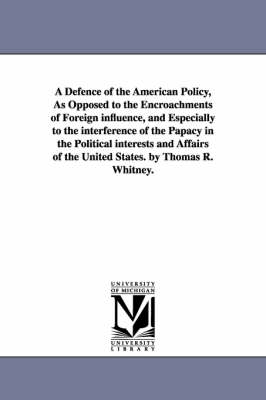 A Defence of the American Policy, as Opposed to the Encroachments of Foreign Influence, and Especially to the Interference of the Papacy in the Political Interests and Affairs of the United States. by Thomas R. Whitney.