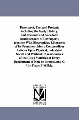 Davenport, Past and Present; Including the Early History, and Personal and Anecdotal Reminiscences of Davenport; Together with Biographies, Likenesses of Its Prominent Men; Compendious Articles Upon Physical, Industrial, Social and Political Characteristi