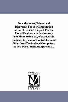 New Theorems, Tables, and Diagrams, for the Computation of Earth-Work. Designed for the Use of Engineers in Preliminary and Final Estimates, of Students in Engineering, and of Contractors and Other Non-Professional Computers. in Two Parts, with an Appendi