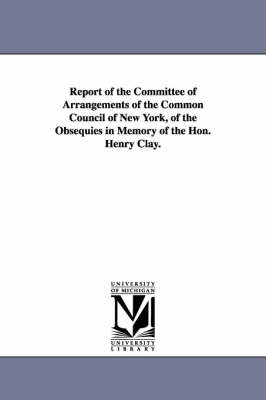 Report of the Committee of Arrangements of the Common Council of New York, of the Obsequies in Memory of the Hon. Henry Clay.