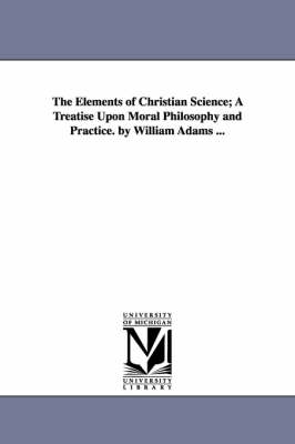 The Elements of Christian Science; A Treatise Upon Moral Philosophy and Practice. by William Adams ...