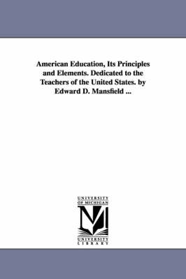 American Education, Its Principles and Elements. Dedicated to the Teachers of the United States. by Edward D. Mansfield ...