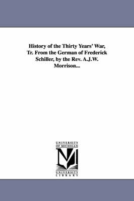 History of the Thirty Years' War, Tr. from the German of Frederick Schiller, by the REV. A.J.W. Morrison...