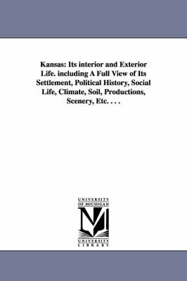 Kansas: Its Interior and Exterior Life. Including a Full View of Its Settlement, Political History, Social Life, Climate, Soil