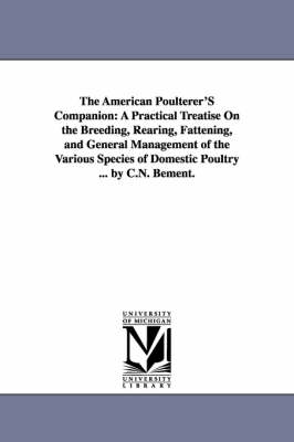 The American Poulterer's Companion: A Practical Treatise on the Breeding, Rearing, Fattening, and General Management of the Various Species of Domestic Poultry ... by C.N. Bement.