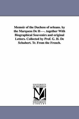 Memoir of the Duchess of Orleans. by the Marquess de H----. Together with Biographical Souvenirs and Original Letters. Collected by Prof. G. H. de Sch