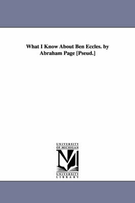 What I Know about Ben Eccles. by Abraham Page [Pseud.]