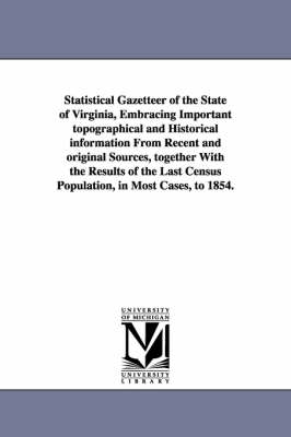Statistical Gazetteer of the State of Virginia, Embracing Important Topographical and Historical Information from Recent and Original Sources, Together with the Results of the Last Census Population, in Most Cases, to 1854.