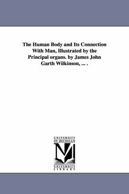The Human Body and Its Connection with Man, Illustrated by the Principal Organs. by James John Garth Wilkinson, ... .