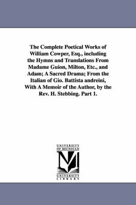 The Complete Poetical Works of William Cowper, Esq., Including the Hymns and Translations from Madame Guion, Milton, Etc., and Adam; A Sacred Drama; From the Italian of Gio. Battista Andreini, with a Memoir of the Author, by the REV. H. Stebbing. Part 1.