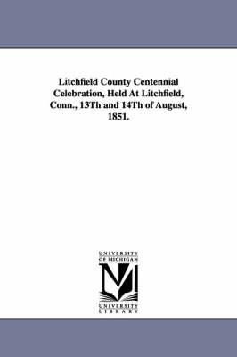 Litchfield County Centennial Celebration, Held at Litchfield, Conn., 13th and 14th of August, 1851.